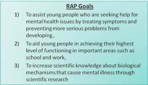 alt = RAP Goals: 1) To assist young people who are seeking help for mental health issues by treating symptoms and preventing more serious problems from developing, 2) To aid young people in achieving their highest level of functioning in important areas such as school and work, 3) To increase scientific knowledge about biological mechanisms that cause mental illness through scientific research